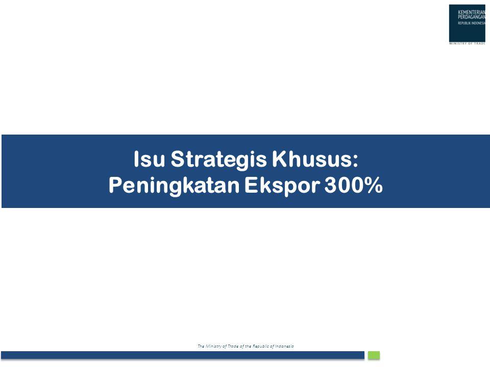 The Ministry of Trade of the Republic of Indonesia Isu Strategis Khusus: Peningkatan Ekspor 300%