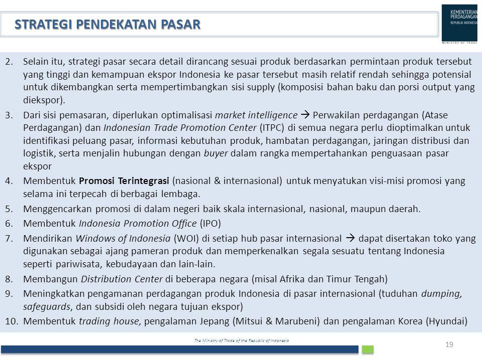 The Ministry of Trade of the Republic of Indonesia 19 STRATEGI PENDEKATAN PASAR 2.Selain itu, strategi pasar secara detail dirancang sesuai produk ber