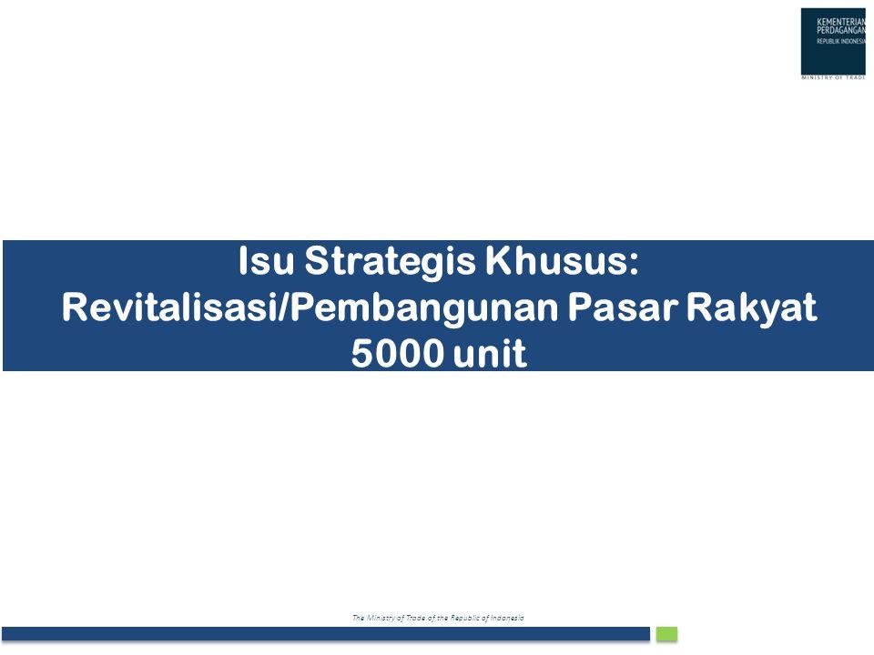 The Ministry of Trade of the Republic of Indonesia Isu Strategis Khusus: Revitalisasi/Pembangunan Pasar Rakyat 5000 unit