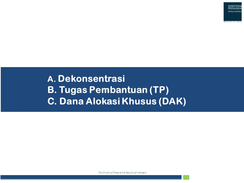 The Ministry of Trade of the Republic of Indonesia A. Dekonsentrasi B. Tugas Pembantuan (TP) C. Dana Alokasi Khusus (DAK)
