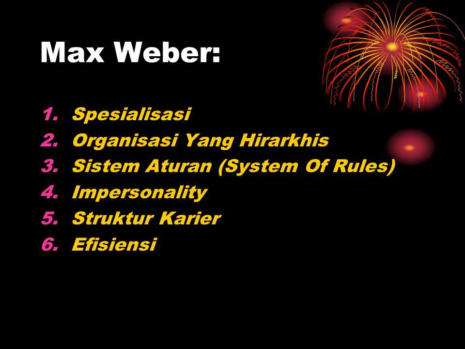 Max Weber: 1.Spesialisasi 2.Organisasi Yang Hirarkhis 3.Sistem Aturan (System Of Rules) 4.Impersonality 5.Struktur Karier 6.Efisiensi