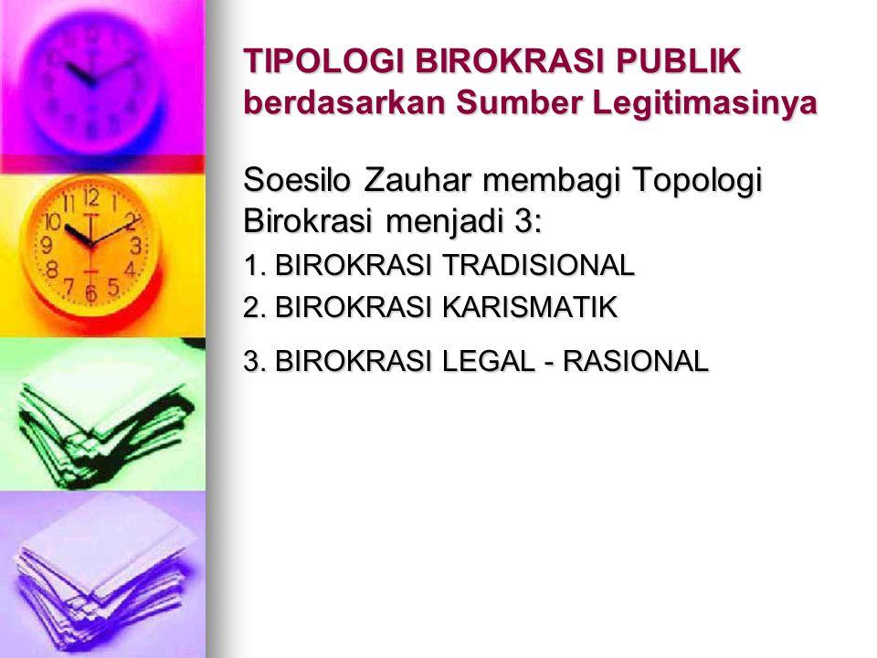 TIPOLOGI BIROKRASI PUBLIK berdasarkan Sumber Legitimasinya Soesilo Zauhar membagi Topologi Birokrasi menjadi 3: 1. BIROKRASI TRADISIONAL 2. BIROKRASI