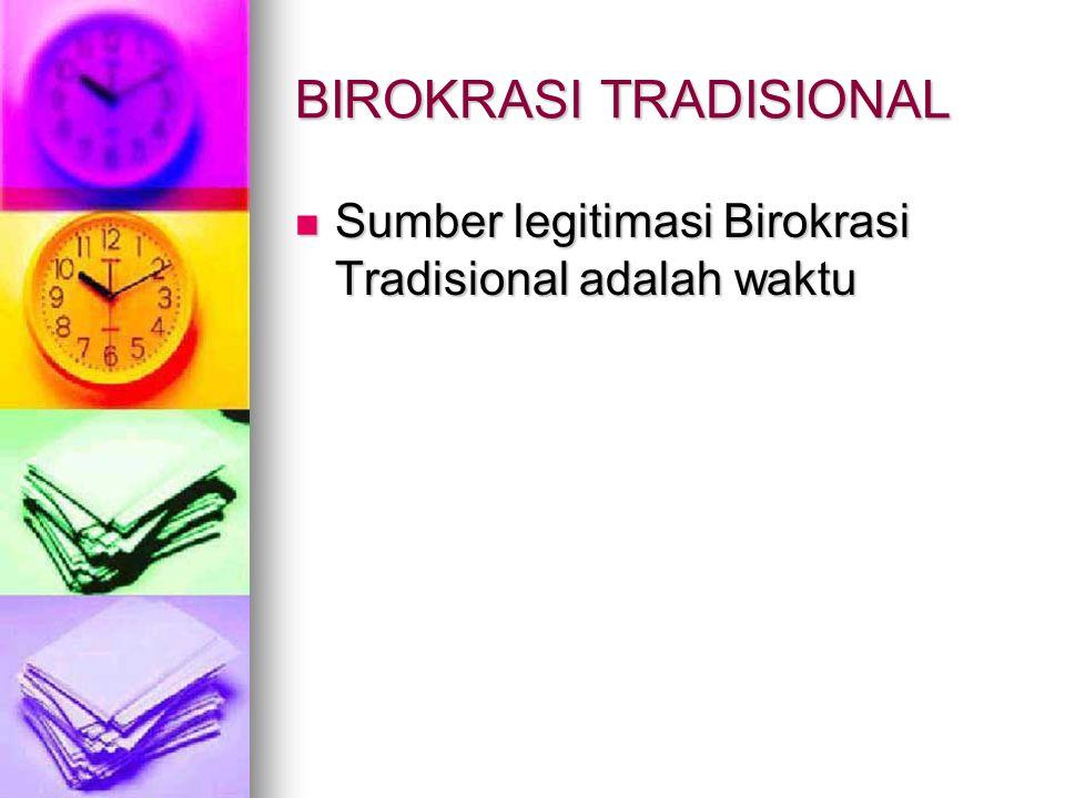 BIROKRASI TRADISIONAL Sumber legitimasi Birokrasi Tradisional adalah waktu Sumber legitimasi Birokrasi Tradisional adalah waktu