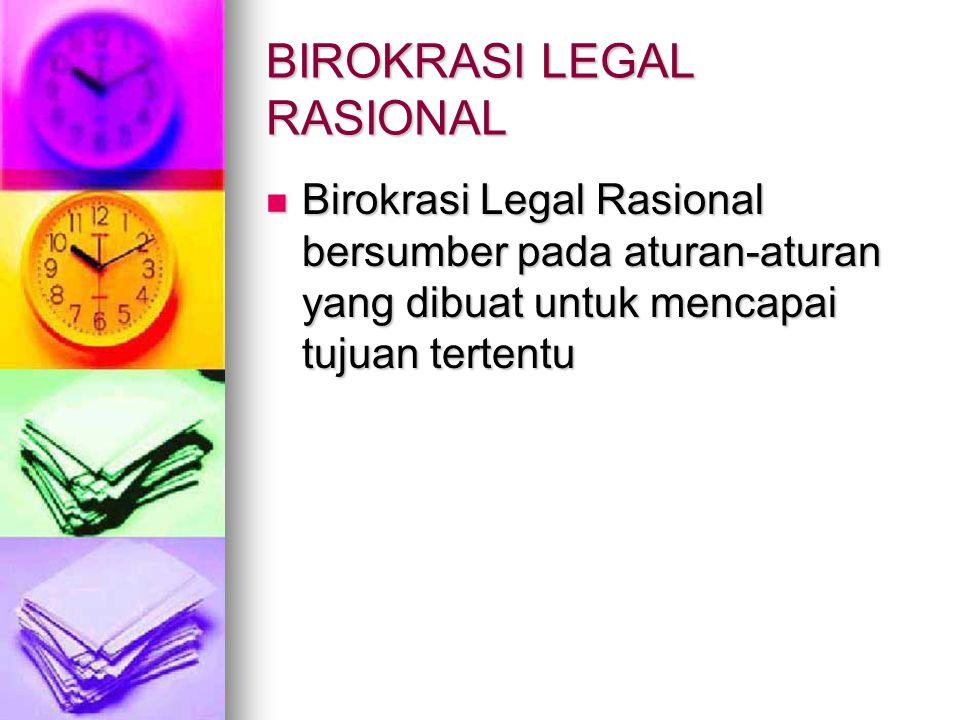 BIROKRASI LEGAL RASIONAL Birokrasi Legal Rasional bersumber pada aturan ‑ aturan yang dibuat untuk mencapai tujuan tertentu Birokrasi Legal Rasional b