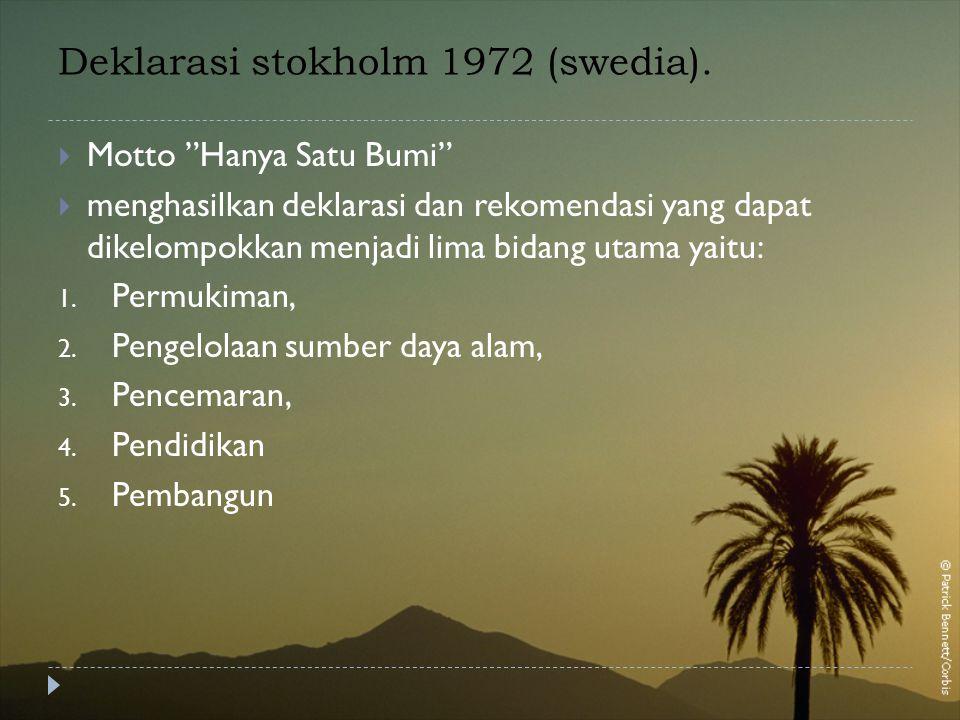 "Deklarasi stokholm 1972 (swedia).  Motto ""Hanya Satu Bumi""  menghasilkan deklarasi dan rekomendasi yang dapat dikelompokkan menjadi lima bidang utam"