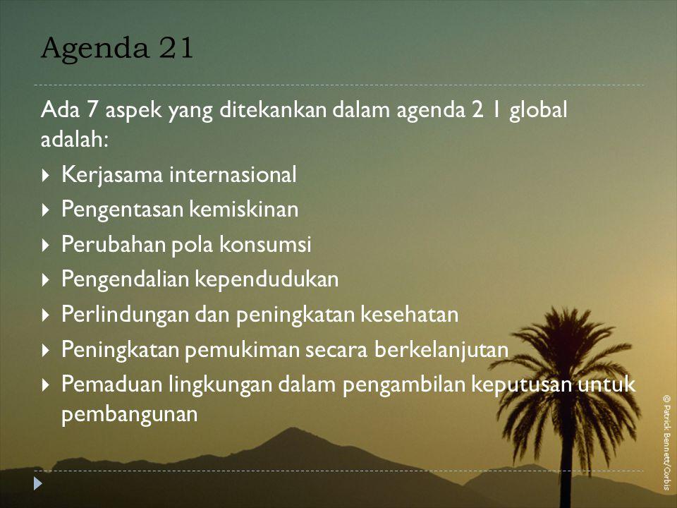 Agenda 21 Ada 7 aspek yang ditekankan dalam agenda 2 1 global adalah:  Kerjasama internasional  Pengentasan kemiskinan  Perubahan pola konsumsi  Pengendalian kependudukan  Perlindungan dan peningkatan kesehatan  Peningkatan pemukiman secara berkelanjutan  Pemaduan lingkungan dalam pengambilan keputusan untuk pembangunan