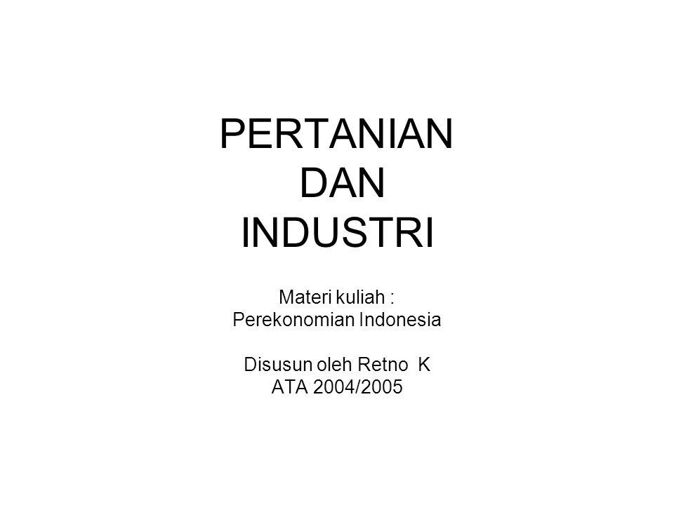 PERTANIAN DAN INDUSTRI Materi kuliah : Perekonomian Indonesia Disusun oleh Retno K ATA 2004/2005