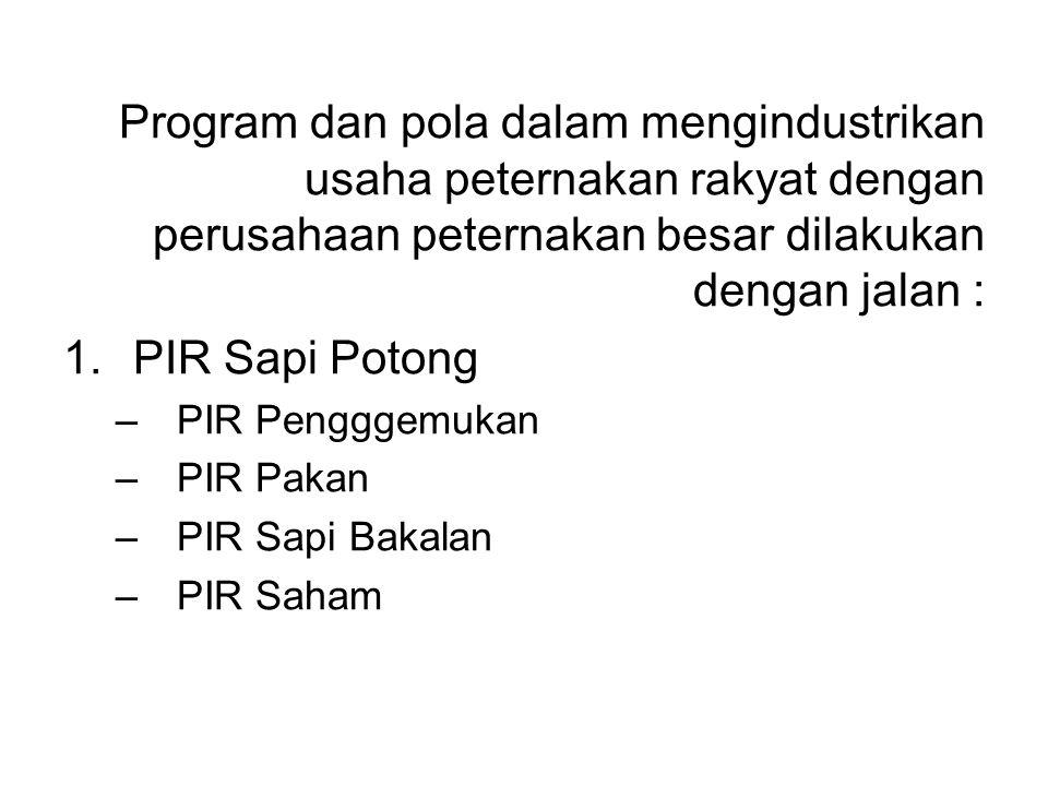 Program dan pola dalam mengindustrikan usaha peternakan rakyat dengan perusahaan peternakan besar dilakukan dengan jalan : 1.PIR Sapi Potong –PIR Peng