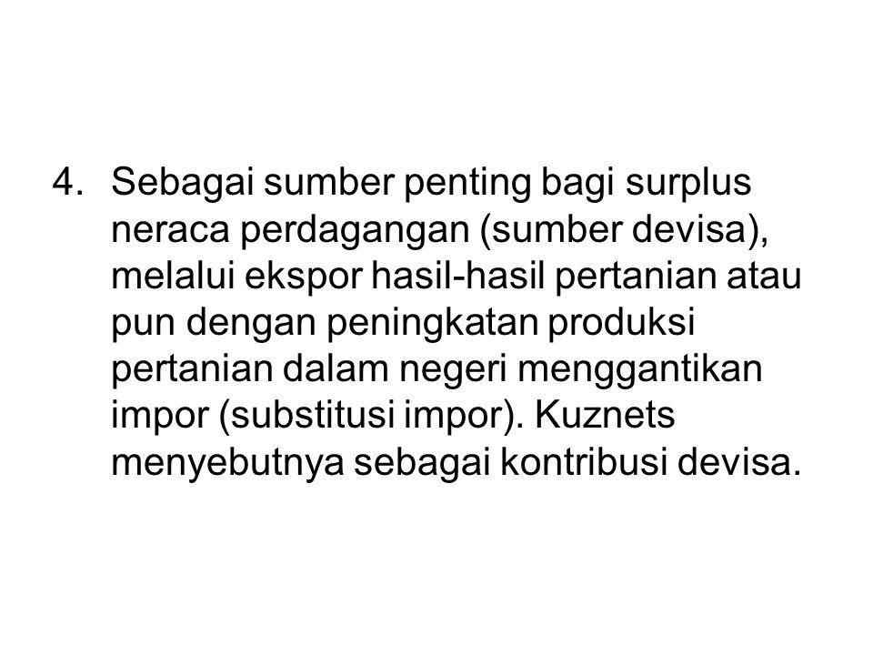 4.Sebagai sumber penting bagi surplus neraca perdagangan (sumber devisa), melalui ekspor hasil-hasil pertanian atau pun dengan peningkatan produksi pe