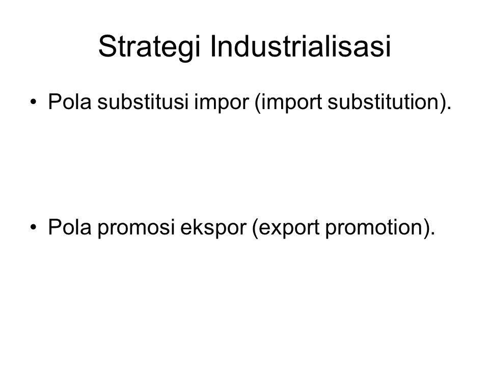 Strategi Industrialisasi Pola substitusi impor (import substitution). Pola promosi ekspor (export promotion).