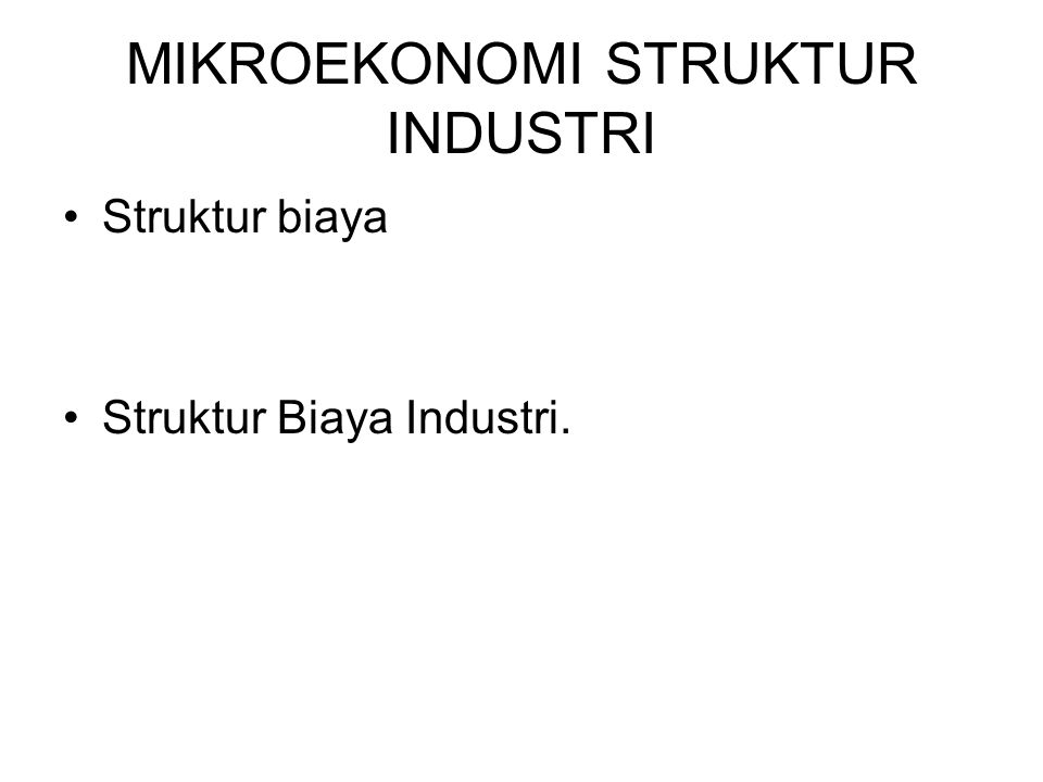 MIKROEKONOMI STRUKTUR INDUSTRI Struktur biaya Struktur Biaya Industri.
