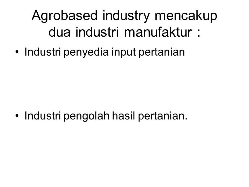 Agrobased industry mencakup dua industri manufaktur : Industri penyedia input pertanian Industri pengolah hasil pertanian.