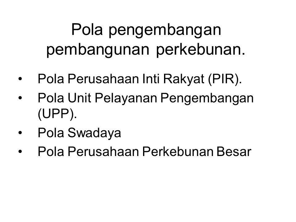 Pola pengembangan pembangunan perkebunan. Pola Perusahaan Inti Rakyat (PIR). Pola Unit Pelayanan Pengembangan (UPP). Pola Swadaya Pola Perusahaan Perk