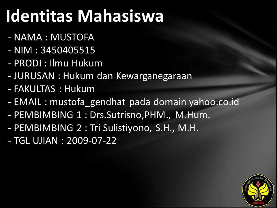 Identitas Mahasiswa - NAMA : MUSTOFA - NIM : 3450405515 - PRODI : Ilmu Hukum - JURUSAN : Hukum dan Kewarganegaraan - FAKULTAS : Hukum - EMAIL : mustofa_gendhat pada domain yahoo.co.id - PEMBIMBING 1 : Drs.Sutrisno,PHM., M.Hum.