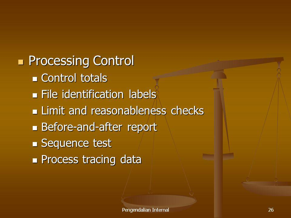 Pengendalian Internal26 Processing Control Processing Control Control totals Control totals File identification labels File identification labels Limit and reasonableness checks Limit and reasonableness checks Before-and-after report Before-and-after report Sequence test Sequence test Process tracing data Process tracing data