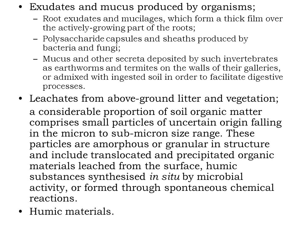 Exudates and mucus produced by organisms; –Root exudates and mucilages, which form a thick film over the actively-growing part of the roots; –Polysaccharide capsules and sheaths produced by bacteria and fungi; –Mucus and other secreta deposited by such invertebrates as earthworms and termites on the walls of their galleries, or admixed with ingested soil in order to facilitate digestive processes.