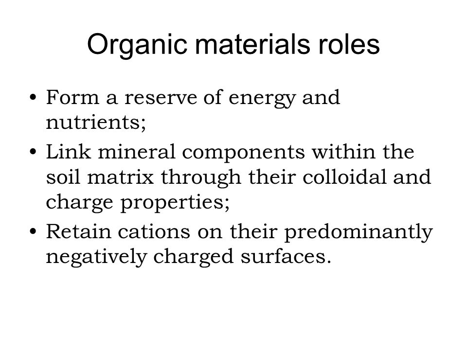 Organic materials roles Form a reserve of energy and nutrients; Link mineral components within the soil matrix through their colloidal and charge prop