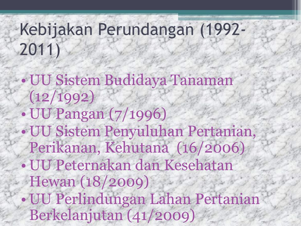 Kebijakan Perundangan (1992- 2011) UU Sistem Budidaya Tanaman (12/1992) UU Pangan (7/1996) UU Sistem Penyuluhan Pertanian, Perikanan, Kehutana (16/2006) UU Peternakan dan Kesehatan Hewan (18/2009) UU Perlindungan Lahan Pertanian Berkelanjutan (41/2009)