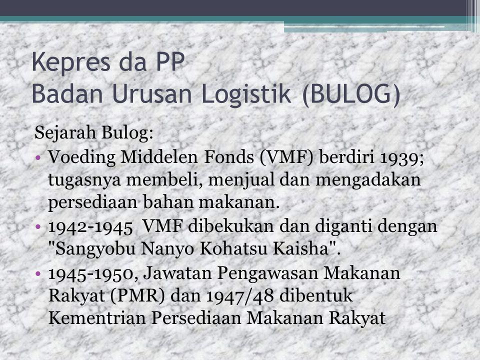 Kepres da PP Badan Urusan Logistik (BULOG) Sejarah Bulog: Voeding Middelen Fonds (VMF) berdiri 1939; tugasnya membeli, menjual dan mengadakan persediaan bahan makanan.