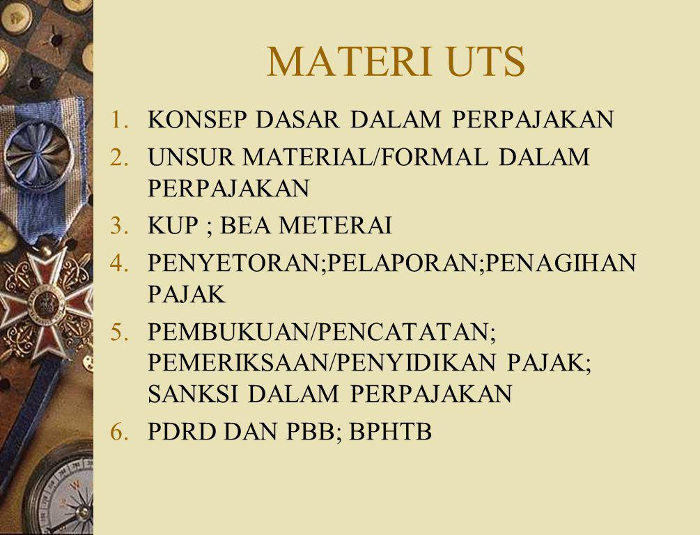 MATERI UTS 1.KONSEP DASAR DALAM PERPAJAKAN 2.UNSUR MATERIAL/FORMAL DALAM PERPAJAKAN 3.KUP ; BEA METERAI 4.PENYETORAN;PELAPORAN;PENAGIHAN PAJAK 5.PEMBUKUAN/PENCATATAN; PEMERIKSAAN/PENYIDIKAN PAJAK; SANKSI DALAM PERPAJAKAN 6.PDRD DAN PBB; BPHTB