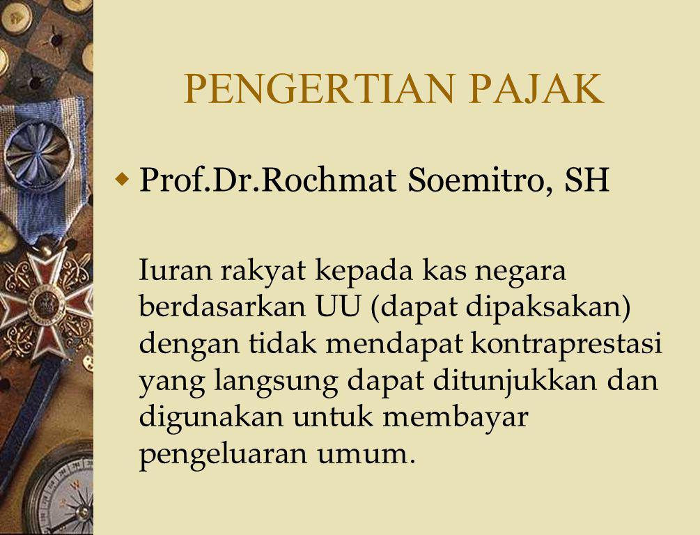 PENGERTIAN PAJAK  Prof.Dr.Rochmat Soemitro, SH Iuran rakyat kepada kas negara berdasarkan UU (dapat dipaksakan) dengan tidak mendapat kontraprestasi yang langsung dapat ditunjukkan dan digunakan untuk membayar pengeluaran umum.