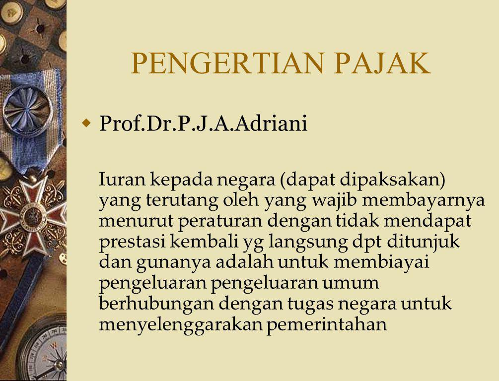 PENGERTIAN PAJAK  Prof.Dr.Rochmat Soemitro, SH Iuran rakyat kepada kas negara berdasarkan UU (dapat dipaksakan) dengan tidak mendapat kontraprestasi