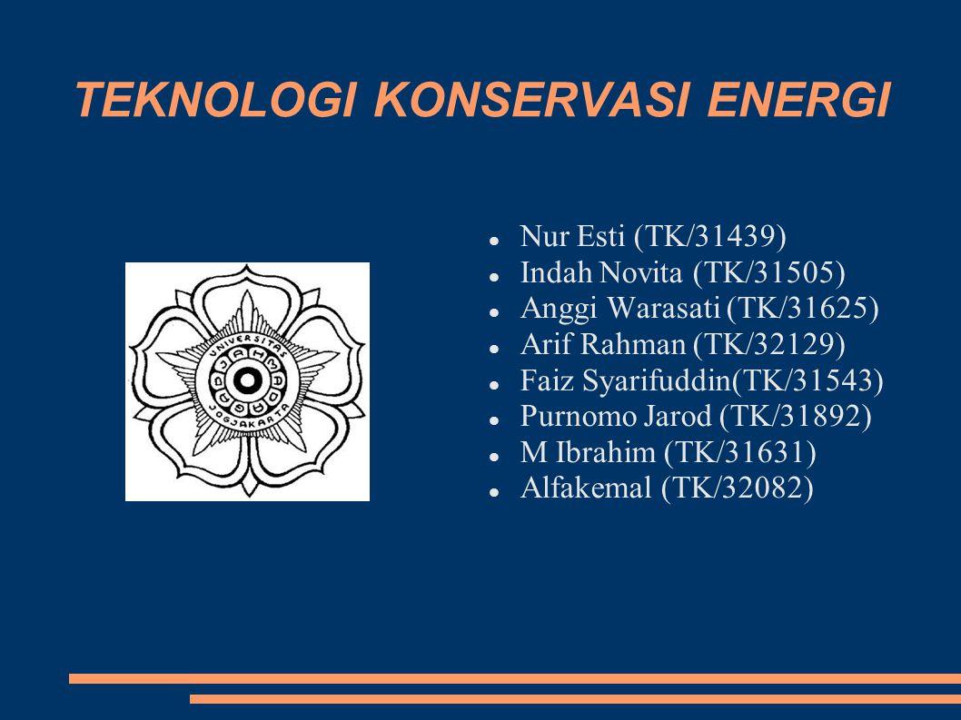 TEKNOLOGI KONSERVASI ENERGI Nur Esti (TK/31439) Indah Novita (TK/31505) Anggi Warasati (TK/31625) Arif Rahman (TK/32129) Faiz Syarifuddin(TK/31543) Purnomo Jarod (TK/31892) M Ibrahim (TK/31631) Alfakemal (TK/32082)