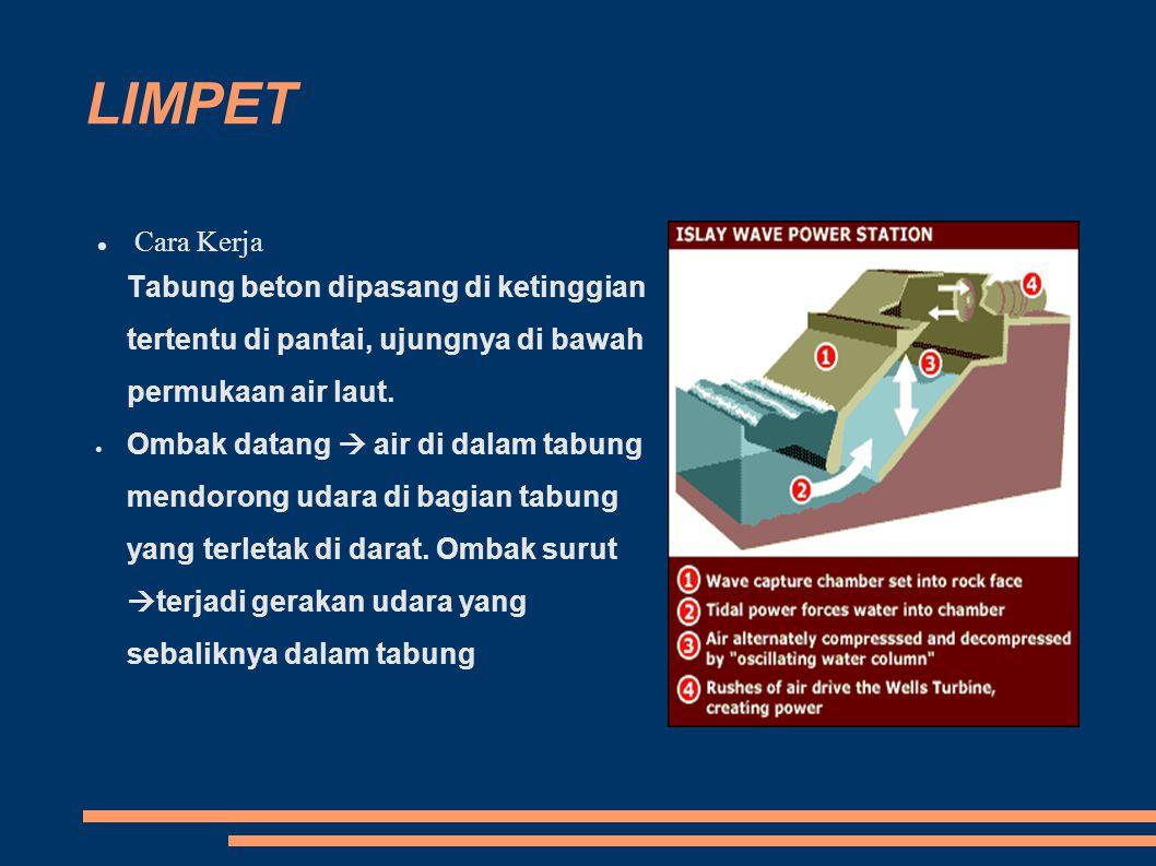LIMPET Cara Kerja Tabung beton dipasang di ketinggian tertentu di pantai, ujungnya di bawah permukaan air laut. Ombak datang  air di dalam tabung men