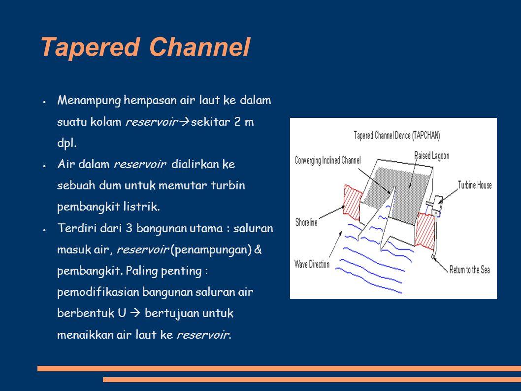 Tapered Channel Menampung hempasan air laut ke dalam suatu kolam reservoir  sekitar 2 m dpl. Air dalam reservoir dialirkan ke sebuah dum untuk memuta