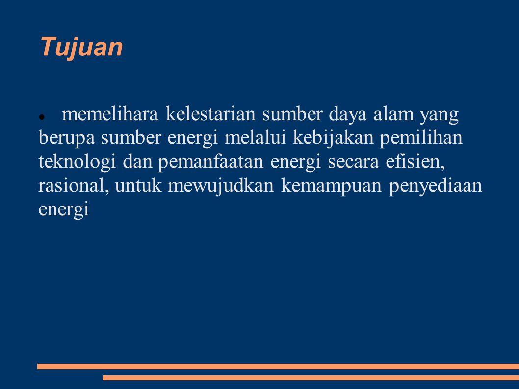 Tujuan memelihara kelestarian sumber daya alam yang berupa sumber energi melalui kebijakan pemilihan teknologi dan pemanfaatan energi secara efisien,