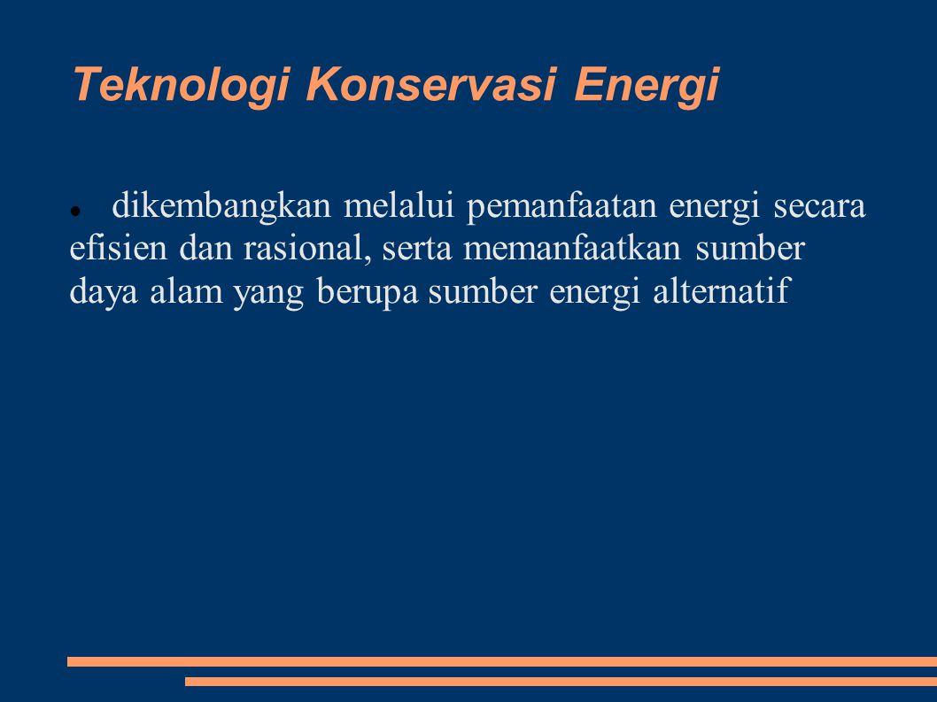Teknologi Konservasi Energi dikembangkan melalui pemanfaatan energi secara efisien dan rasional, serta memanfaatkan sumber daya alam yang berupa sumber energi alternatif