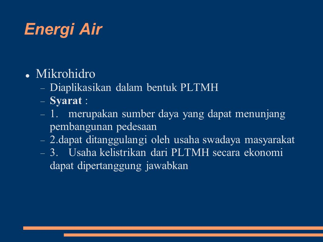 Energi Air Mikrohidro  Diaplikasikan dalam bentuk PLTMH  Syarat :  1.merupakan sumber daya yang dapat menunjang pembangunan pedesaan  2.dapat ditanggulangi oleh usaha swadaya masyarakat  3.Usaha kelistrikan dari PLTMH secara ekonomi dapat dipertanggung jawabkan