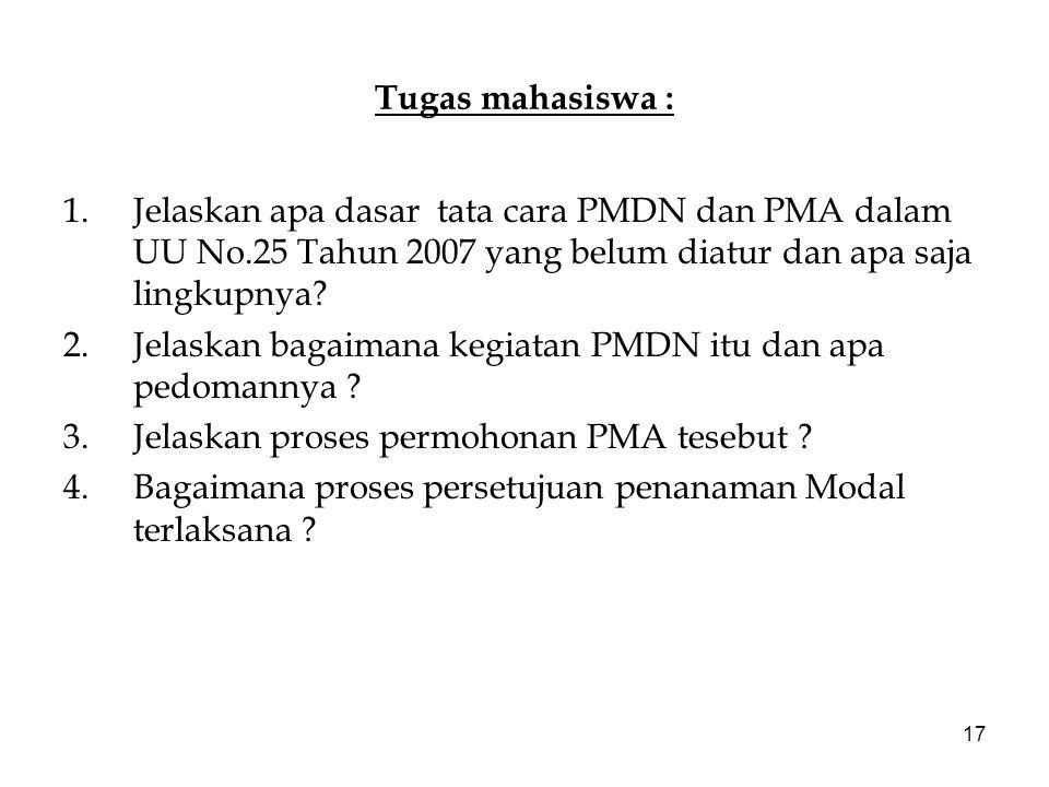 17 Tugas mahasiswa : 1.Jelaskan apa dasar tata cara PMDN dan PMA dalam UU No.25 Tahun 2007 yang belum diatur dan apa saja lingkupnya? 2.Jelaskan bagai