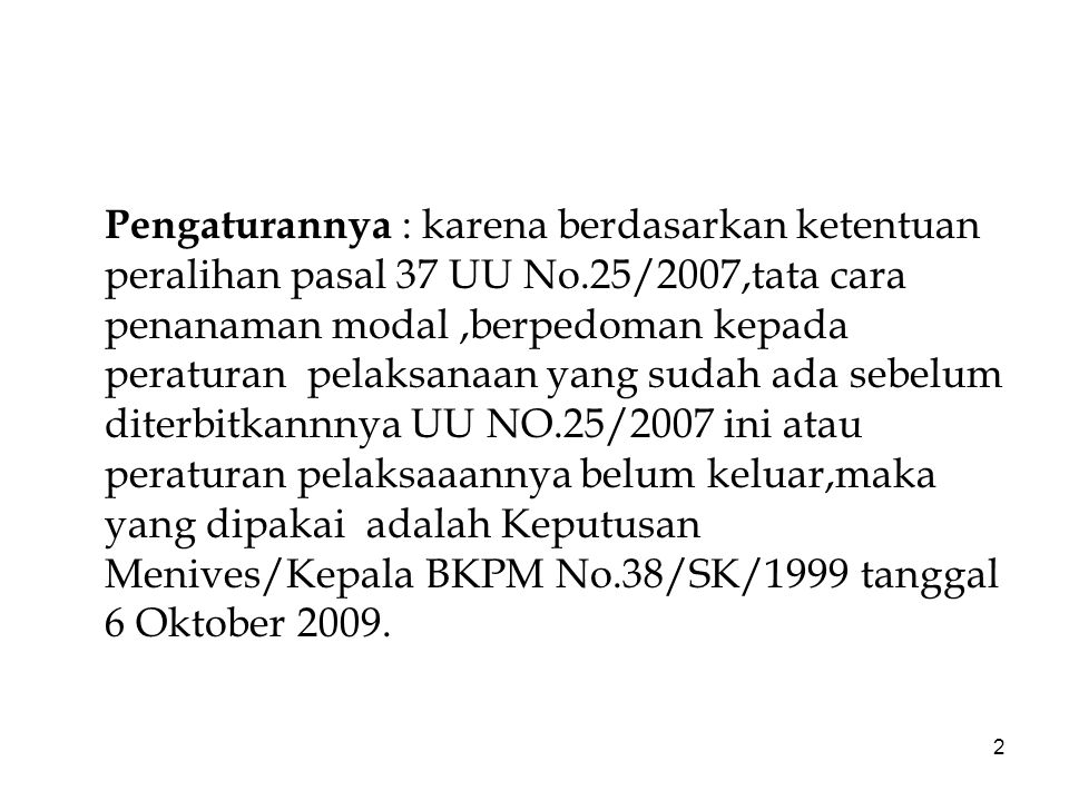 2 Pengaturannya : karena berdasarkan ketentuan peralihan pasal 37 UU No.25/2007,tata cara penanaman modal,berpedoman kepada peraturan pelaksanaan yang