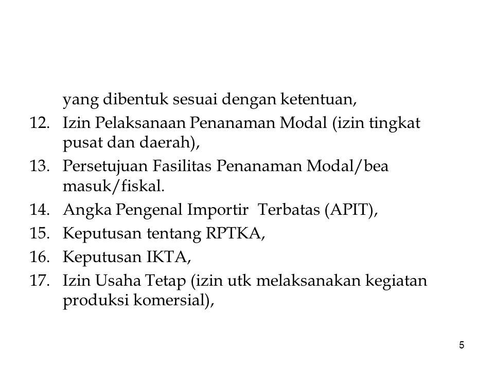 5 yang dibentuk sesuai dengan ketentuan, 12.Izin Pelaksanaan Penanaman Modal (izin tingkat pusat dan daerah), 13.Persetujuan Fasilitas Penanaman Modal