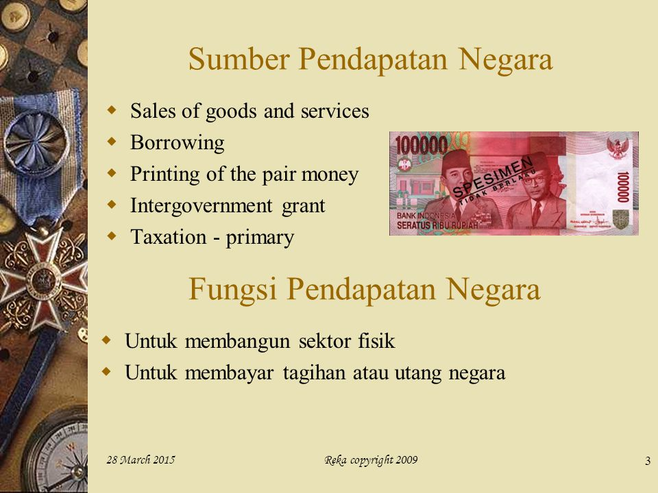 Reka copyright 200928 March 2015 3 Sumber Pendapatan Negara  Sales of goods and services  Borrowing  Printing of the pair money  Intergovernment g