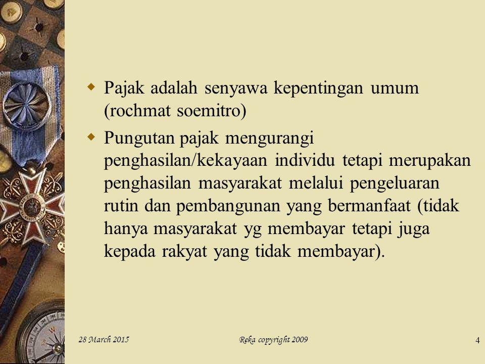 Reka copyright 200928 March 2015 4  Pajak adalah senyawa kepentingan umum (rochmat soemitro)  Pungutan pajak mengurangi penghasilan/kekayaan individ