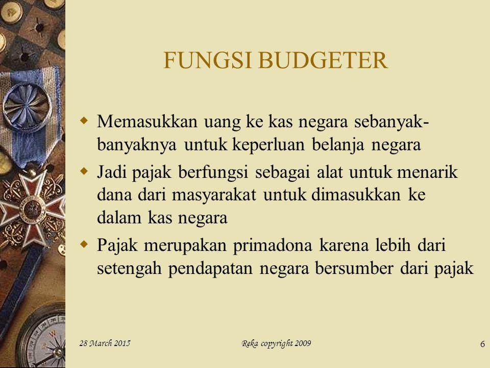 Reka copyright 200928 March 2015 6 FUNGSI BUDGETER  Memasukkan uang ke kas negara sebanyak- banyaknya untuk keperluan belanja negara  Jadi pajak ber