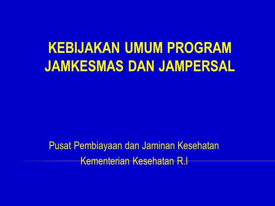 Pusat Pembiayaan dan Jaminan Kesehatan Kementerian Kesehatan R.I KEBIJAKAN UMUM PROGRAM JAMKESMAS DAN JAMPERSAL