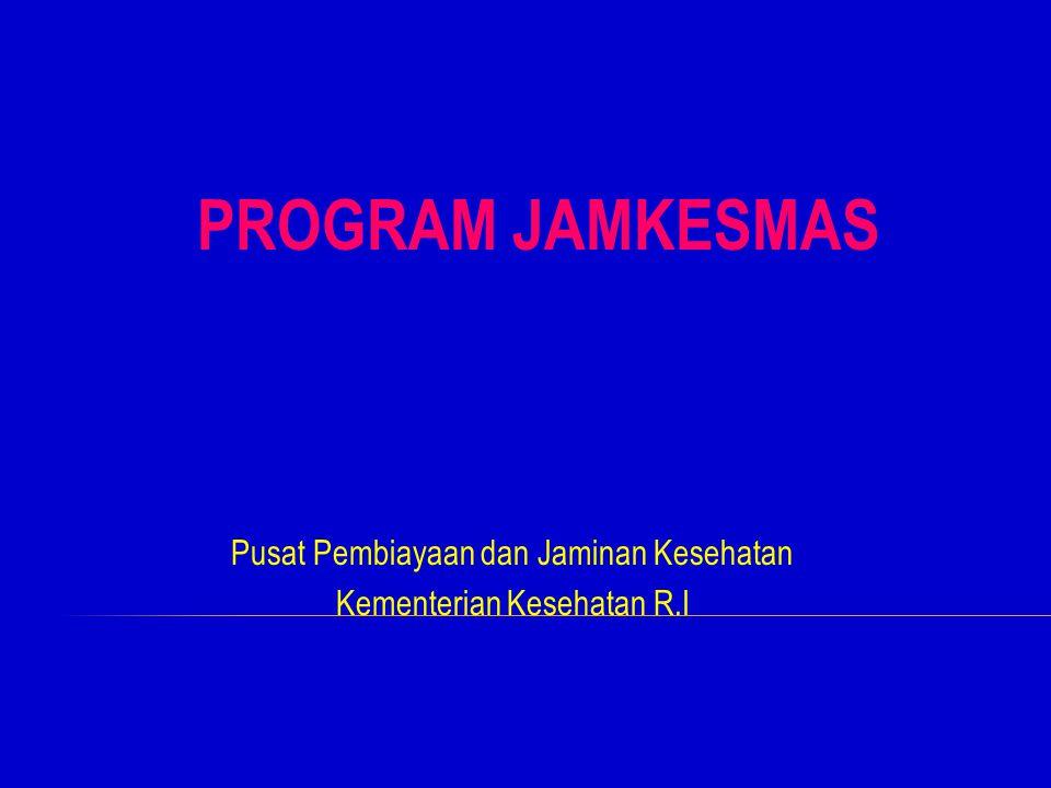 Pusat Pembiayaan dan Jaminan Kesehatan Kementerian Kesehatan R.I PROGRAM JAMKESMAS