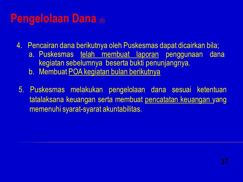 Pengelolaan Dana (5) 37 4. Pencairan dana berikutnya oleh Puskesmas dapat dicairkan bila; a.Puskesmas telah membuat laporan penggunaan dana kegiatan s