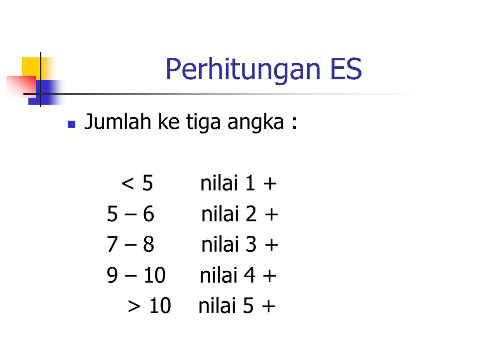 Perhitungan ES Jumlah ke tiga angka : < 5 nilai 1 + 5 – 6 nilai 2 + 7 – 8 nilai 3 + 9 – 10 nilai 4 + > 10 nilai 5 +