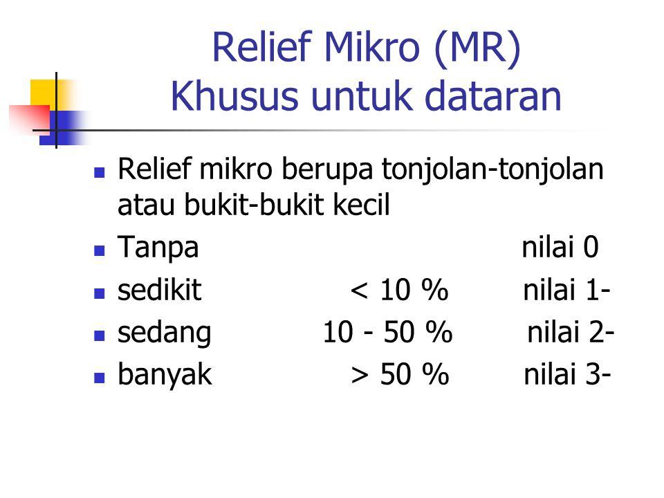 Relief Mikro (MR) Khusus untuk dataran Relief mikro berupa tonjolan-tonjolan atau bukit-bukit kecil Tanpa nilai 0 sedikit < 10 % nilai 1- sedang 10 - 50 % nilai 2- banyak > 50 % nilai 3-