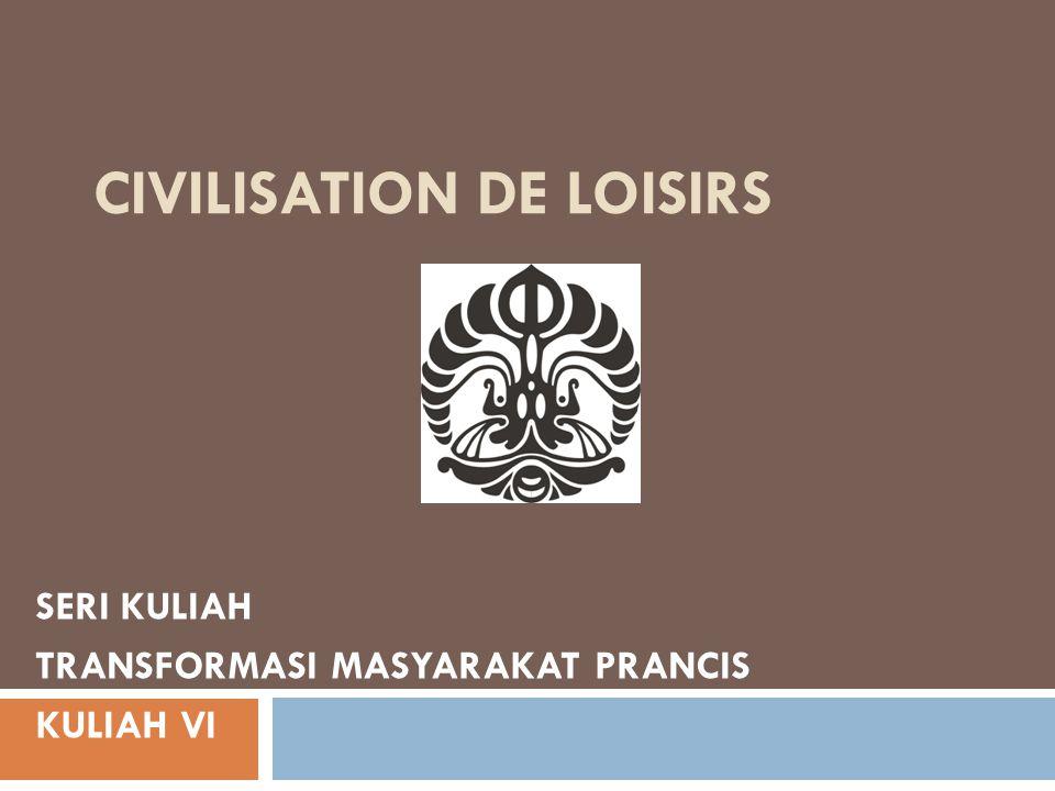 CIVILISATION DE LOISIRS SERI KULIAH TRANSFORMASI MASYARAKAT PRANCIS KULIAH VI
