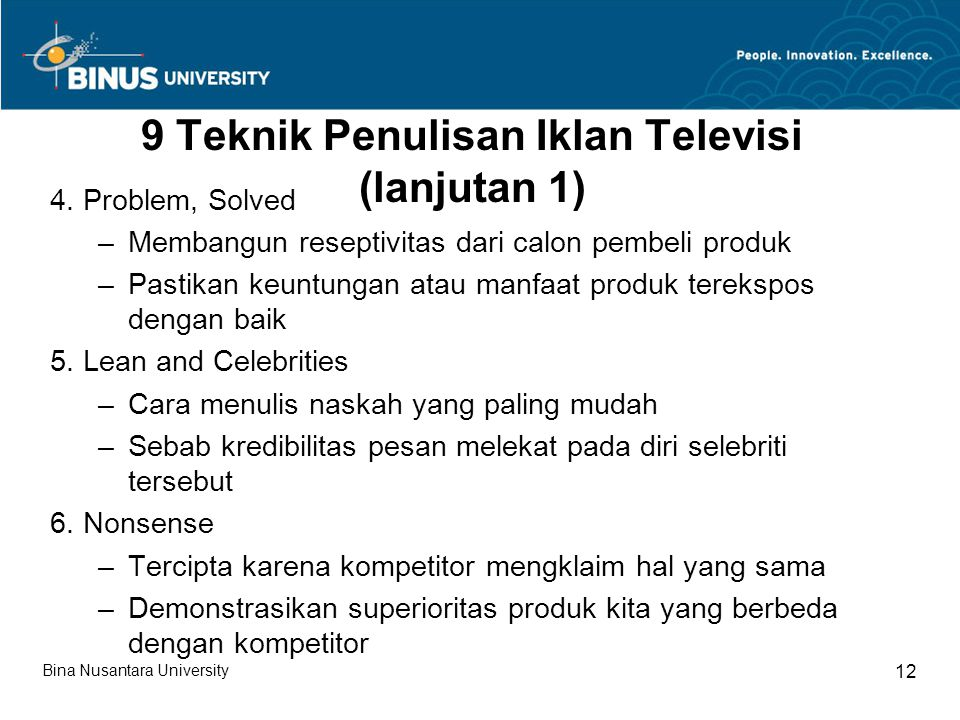 9 Teknik Penulisan Iklan Televisi (lanjutan 1) 4. Problem, Solved –Membangun reseptivitas dari calon pembeli produk –Pastikan keuntungan atau manfaat