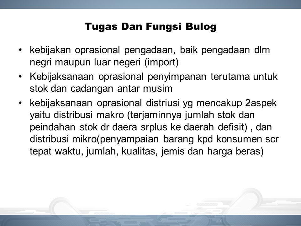 Tugas Dan Fungsi Bulog kebijakan oprasional pengadaan, baik pengadaan dlm negri maupun luar negeri (import) Kebijaksanaan oprasional penyimpanan terut