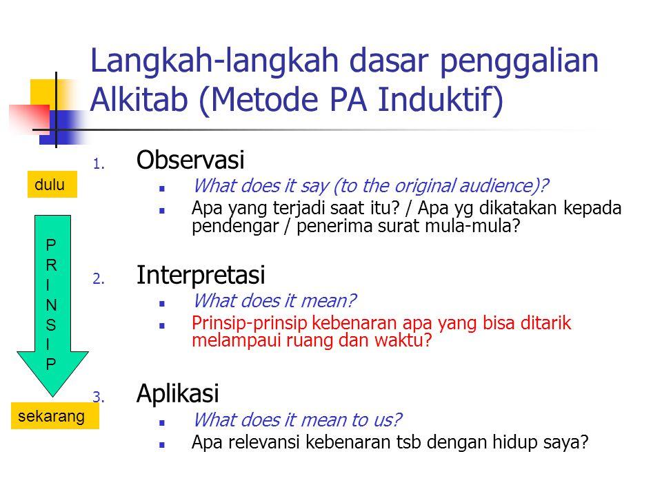 Langkah-langkah dasar penggalian Alkitab (Metode PA Induktif) 1. Observasi What does it say (to the original audience)? Apa yang terjadi saat itu? / A