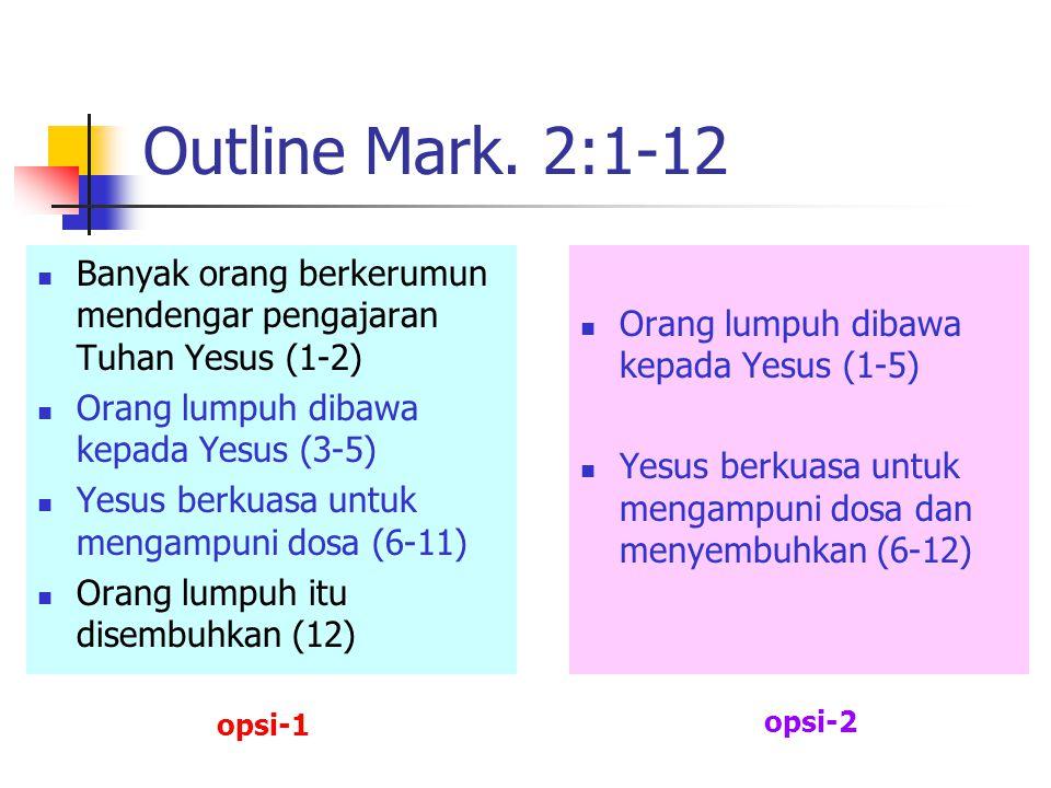 Outline Mark. 2:1-12 Banyak orang berkerumun mendengar pengajaran Tuhan Yesus (1-2) Orang lumpuh dibawa kepada Yesus (3-5) Yesus berkuasa untuk mengam