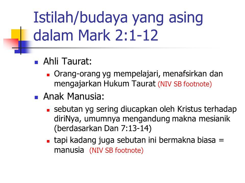 Istilah/budaya yang asing dalam Mark 2:1-12 Ahli Taurat: Orang-orang yg mempelajari, menafsirkan dan mengajarkan Hukum Taurat (NIV SB footnote) Anak M