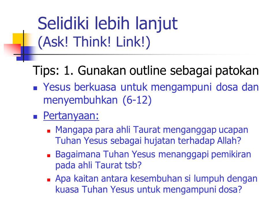 Selidiki lebih lanjut (Ask! Think! Link!) Tips: 1. Gunakan outline sebagai patokan Yesus berkuasa untuk mengampuni dosa dan menyembuhkan (6-12) Pertan